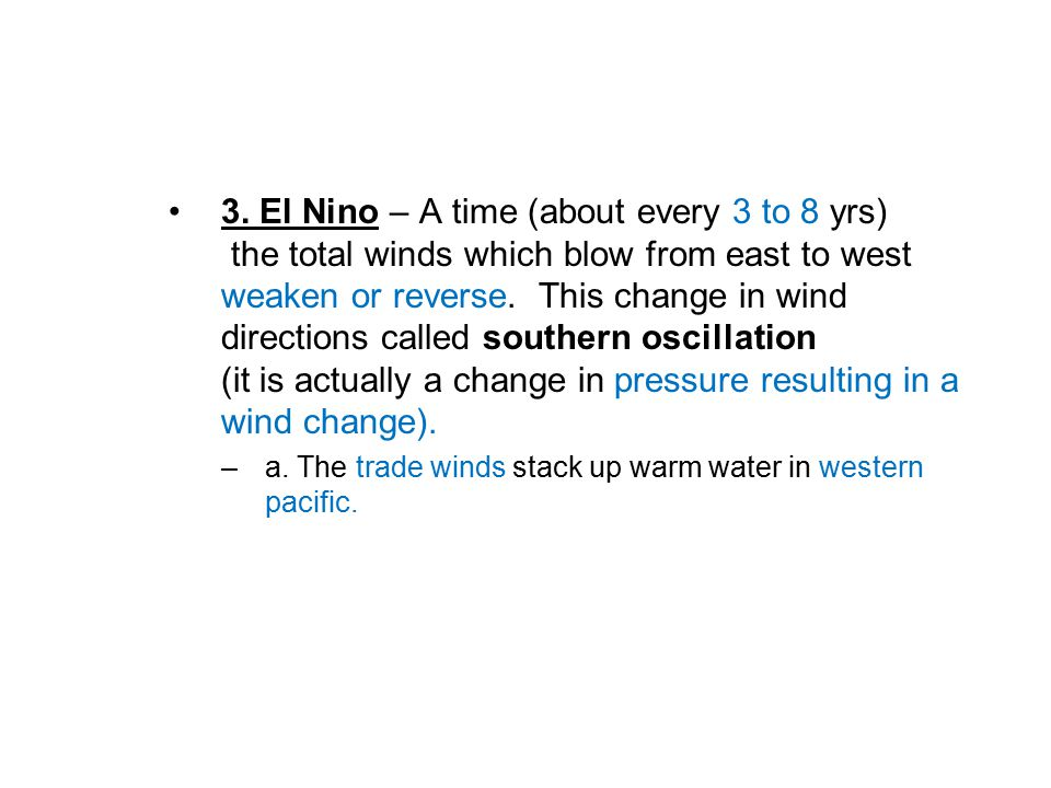 3. El Nino – A time (about every 3 to 8 yrs) the total winds which blow from east to west weaken or reverse. This change in wind directions called sou