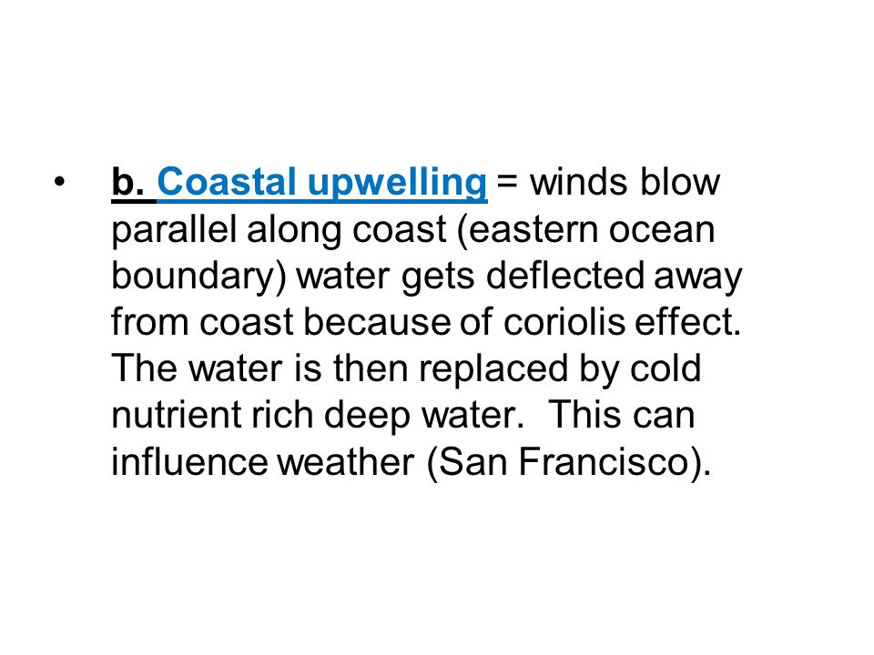 b. Coastal upwelling = winds blow parallel along coast (eastern ocean boundary) water gets deflected away from coast because of coriolis effect. The w