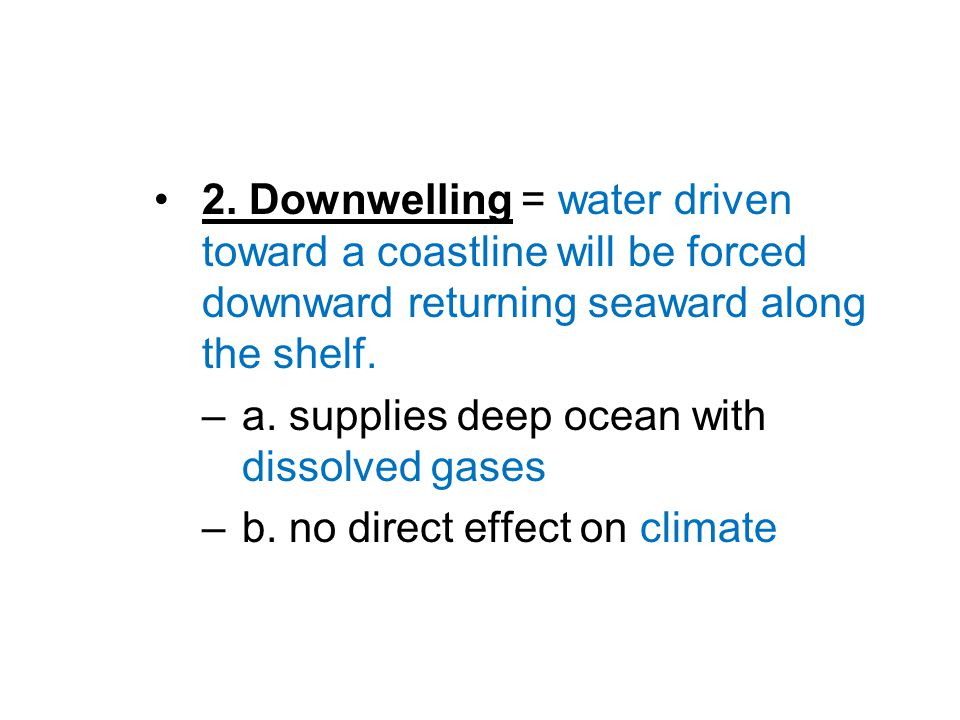 2. Downwelling = water driven toward a coastline will be forced downward returning seaward along the shelf. –a. supplies deep ocean with dissolved gas