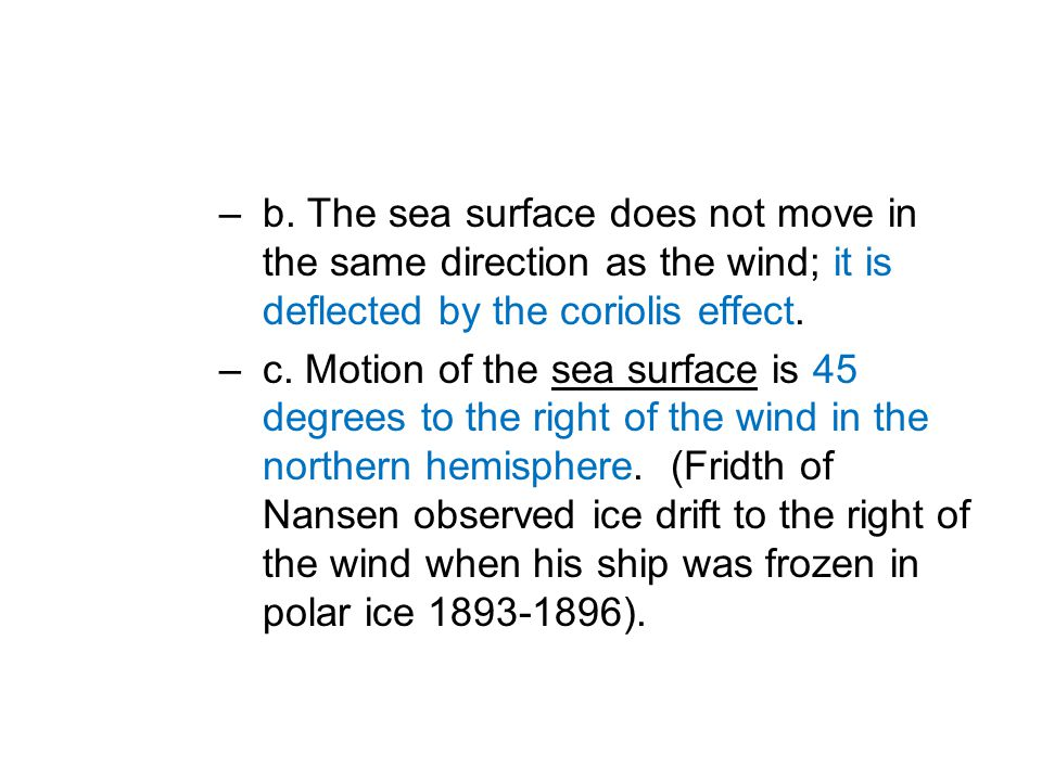 –b. The sea surface does not move in the same direction as the wind; it is deflected by the coriolis effect. –c. Motion of the sea surface is 45 degre