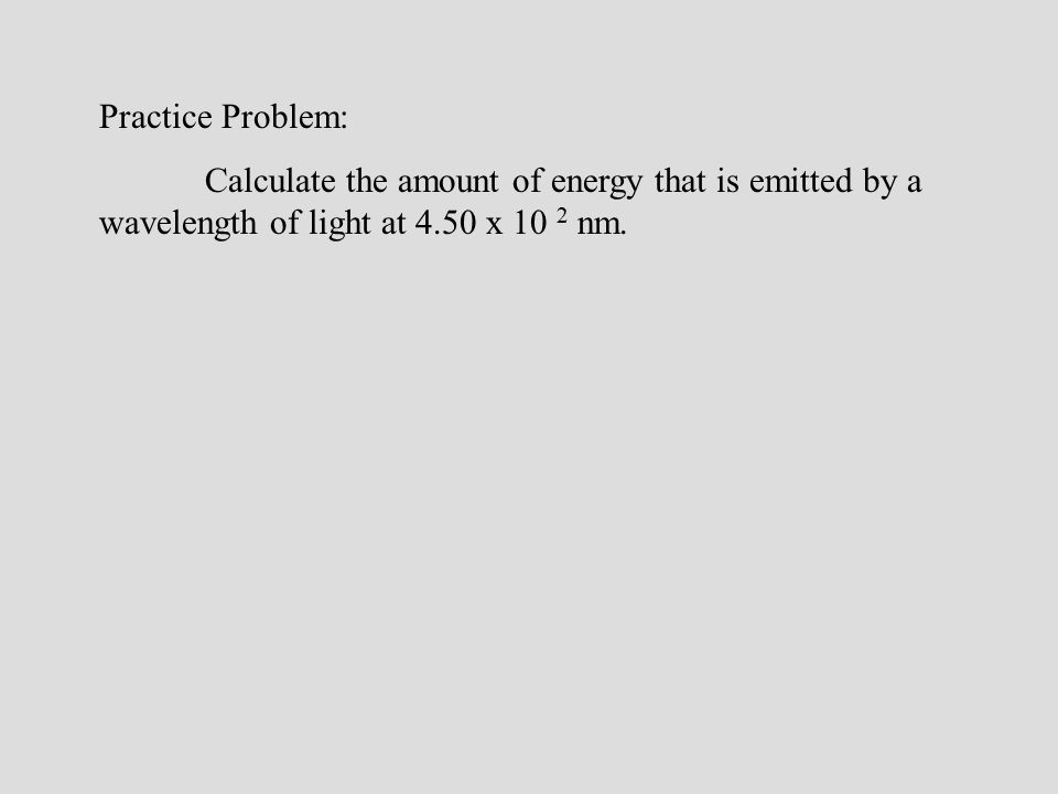 Practice Problem: Calculate the amount of energy that is emitted by a wavelength of light at 4.50 x 10 2 nm.