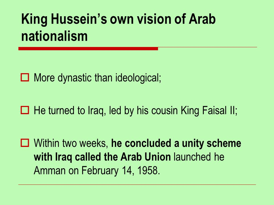 King Hussein's own vision of Arab nationalism  More dynastic than ideological;  He turned to Iraq, led by his cousin King Faisal II;  Within two weeks, he concluded a unity scheme with Iraq called the Arab Union launched he Amman on February 14, 1958.