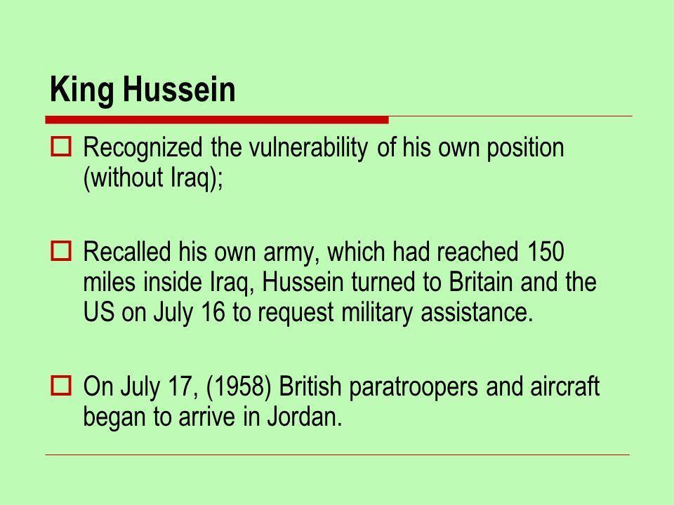 King Hussein  Recognized the vulnerability of his own position (without Iraq);  Recalled his own army, which had reached 150 miles inside Iraq, Hussein turned to Britain and the US on July 16 to request military assistance.
