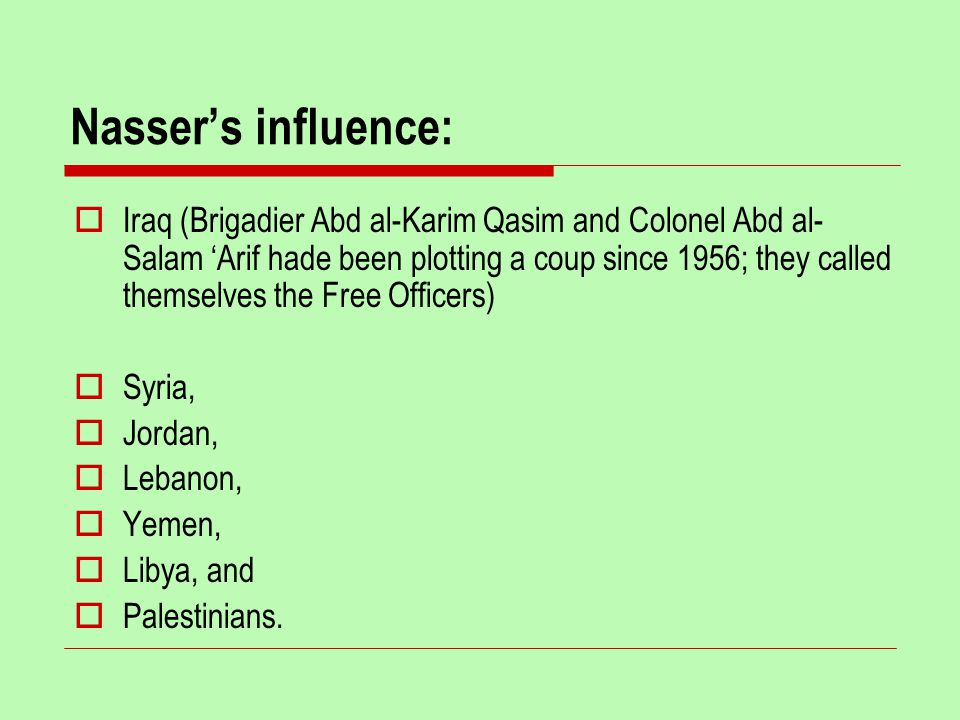 Nasser's influence:  Iraq (Brigadier Abd al-Karim Qasim and Colonel Abd al- Salam 'Arif hade been plotting a coup since 1956; they called themselves the Free Officers)  Syria,  Jordan,  Lebanon,  Yemen,  Libya, and  Palestinians.