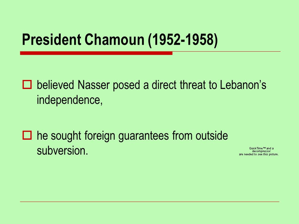 President Chamoun (1952-1958)  believed Nasser posed a direct threat to Lebanon's independence,  he sought foreign guarantees from outside subversion.