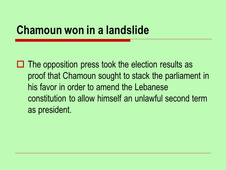 Chamoun won in a landslide  The opposition press took the election results as proof that Chamoun sought to stack the parliament in his favor in order to amend the Lebanese constitution to allow himself an unlawful second term as president.