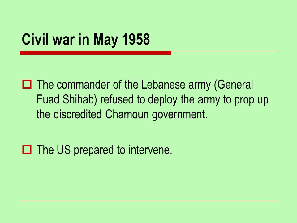 Civil war in May 1958  The commander of the Lebanese army (General Fuad Shihab) refused to deploy the army to prop up the discredited Chamoun government.