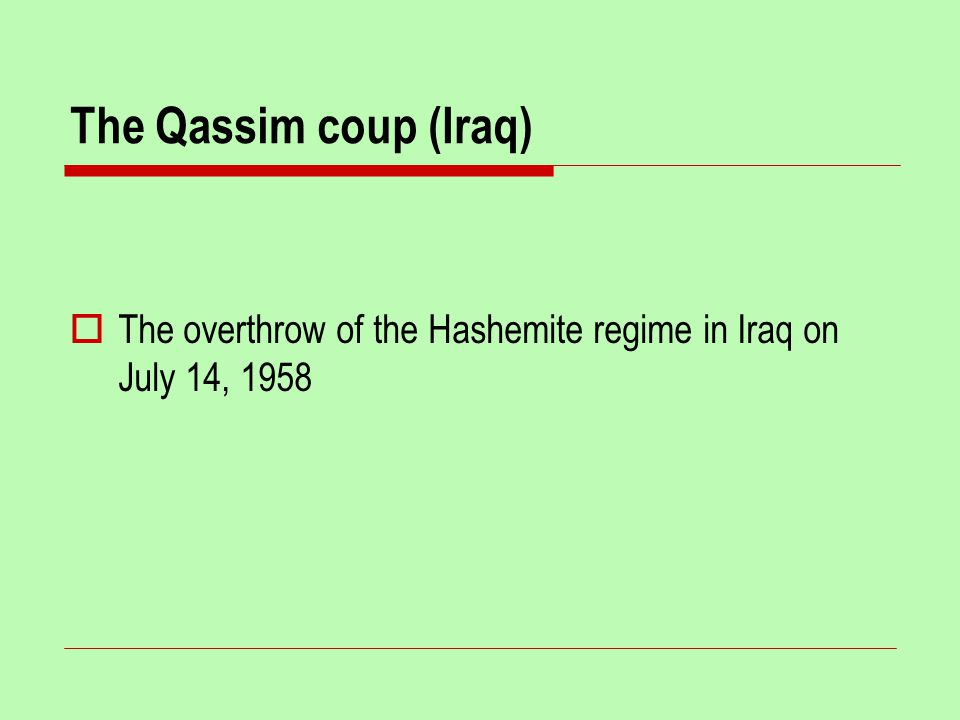 The Qassim coup (Iraq)  The overthrow of the Hashemite regime in Iraq on July 14, 1958