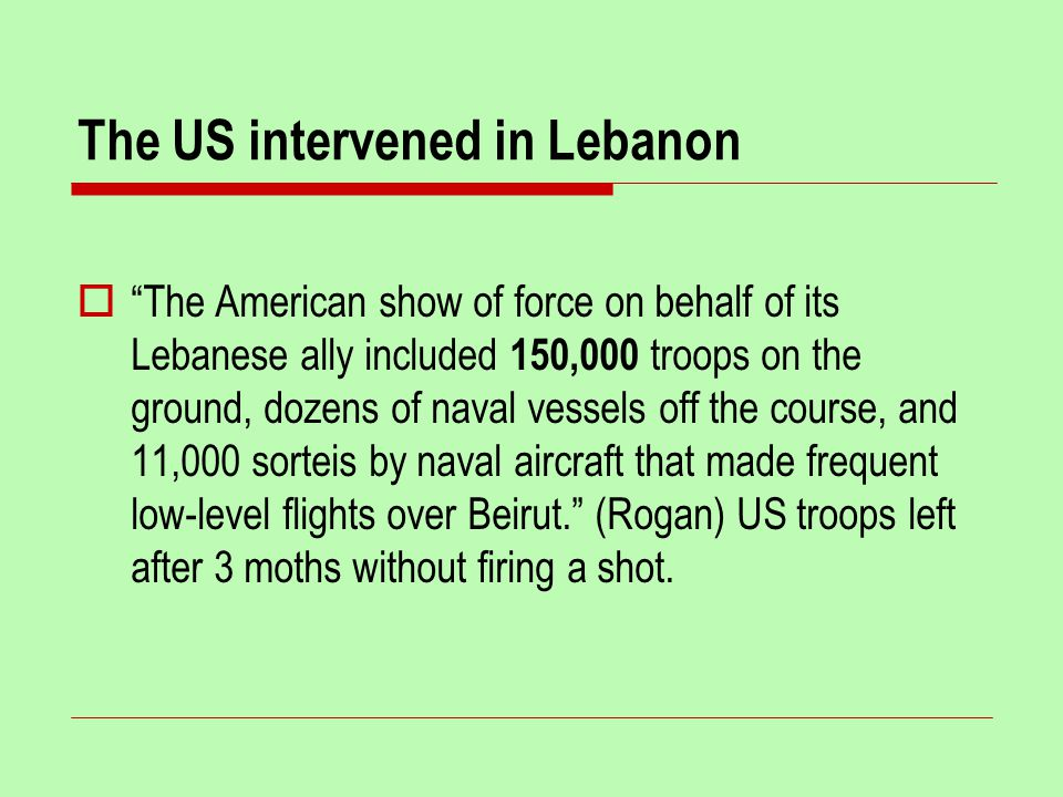 The US intervened in Lebanon  The American show of force on behalf of its Lebanese ally included 150,000 troops on the ground, dozens of naval vessels off the course, and 11,000 sorteis by naval aircraft that made frequent low-level flights over Beirut. (Rogan) US troops left after 3 moths without firing a shot.