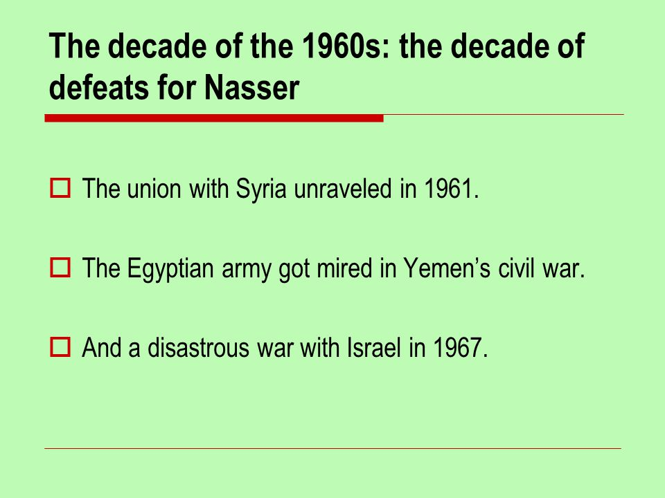 The decade of the 1960s: the decade of defeats for Nasser  The union with Syria unraveled in 1961.