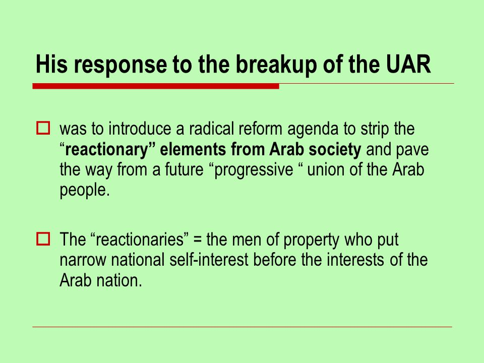 His response to the breakup of the UAR  was to introduce a radical reform agenda to strip the reactionary elements from Arab society and pave the way from a future progressive union of the Arab people.