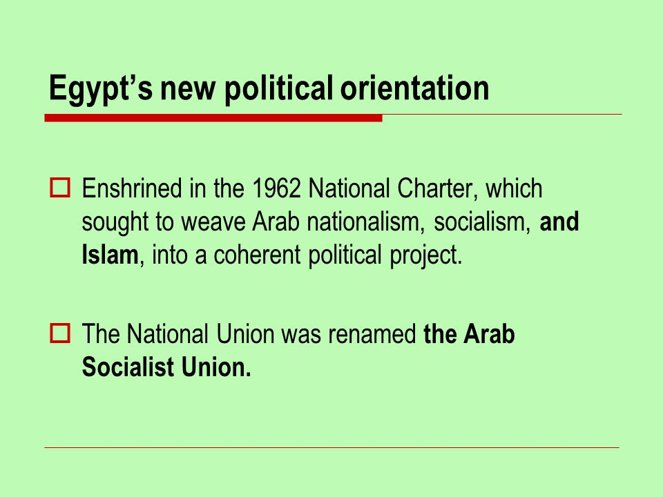 Egypt's new political orientation  Enshrined in the 1962 National Charter, which sought to weave Arab nationalism, socialism, and Islam, into a coherent political project.