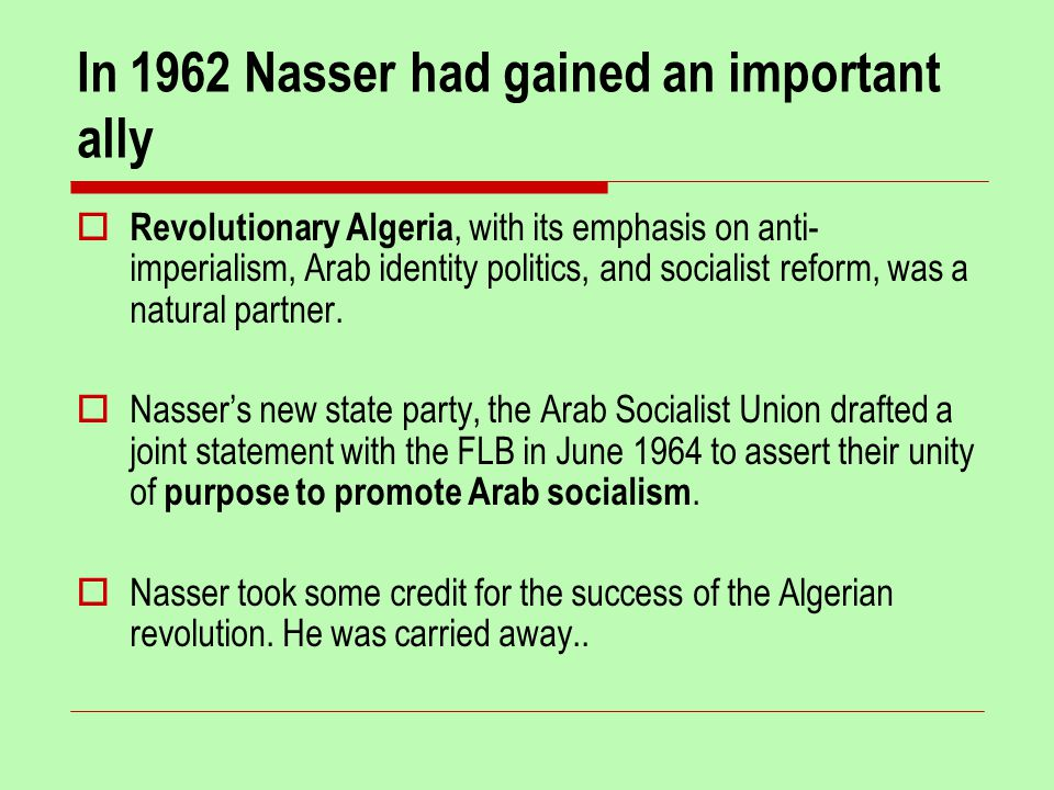 In 1962 Nasser had gained an important ally  Revolutionary Algeria, with its emphasis on anti- imperialism, Arab identity politics, and socialist reform, was a natural partner.