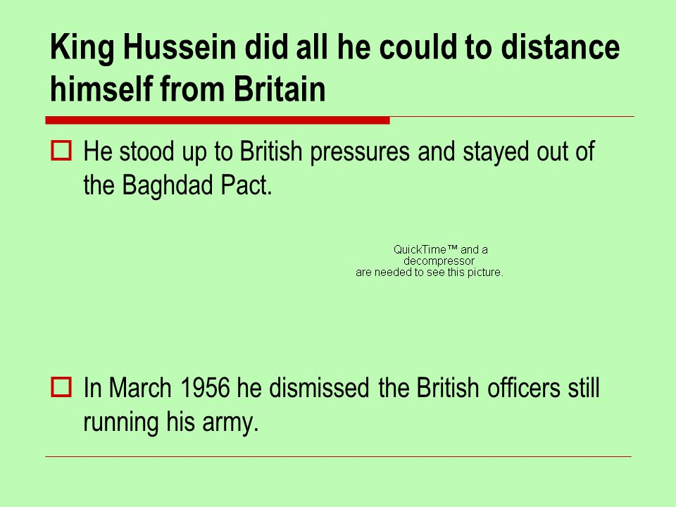 King Hussein did all he could to distance himself from Britain  He stood up to British pressures and stayed out of the Baghdad Pact.