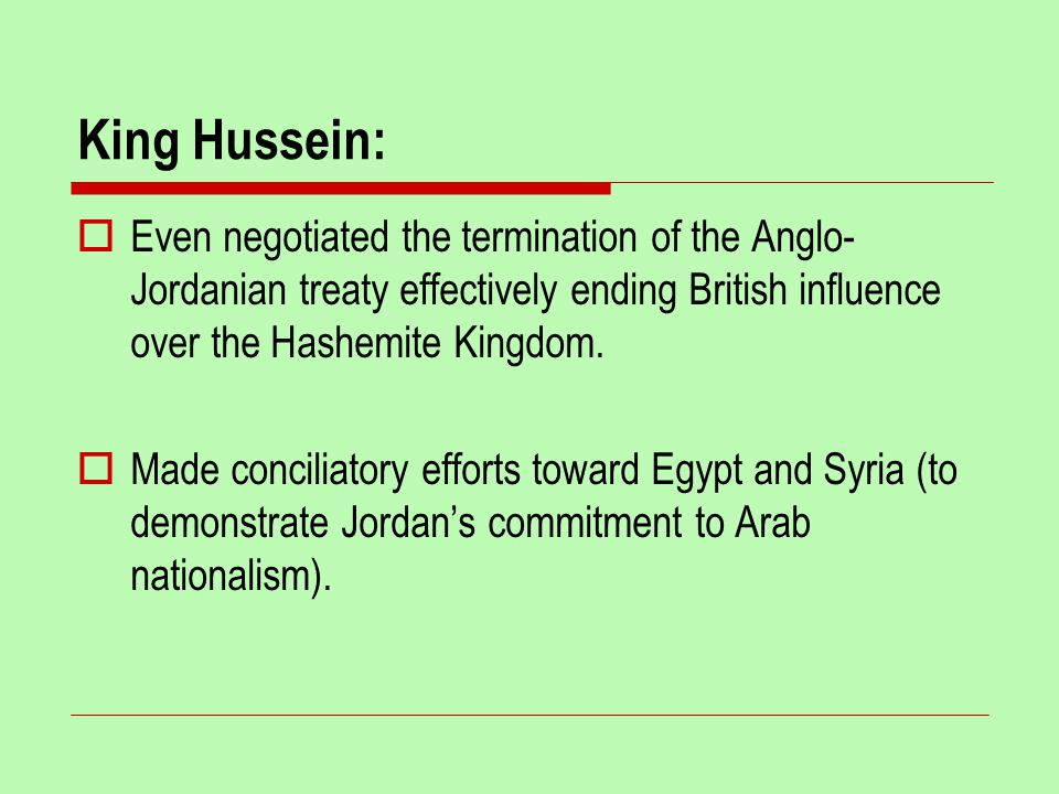 King Hussein:  Even negotiated the termination of the Anglo- Jordanian treaty effectively ending British influence over the Hashemite Kingdom.