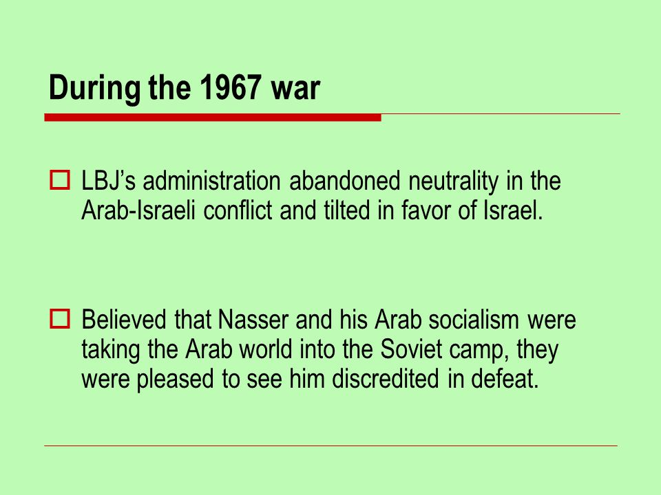 During the 1967 war  LBJ's administration abandoned neutrality in the Arab-Israeli conflict and tilted in favor of Israel.