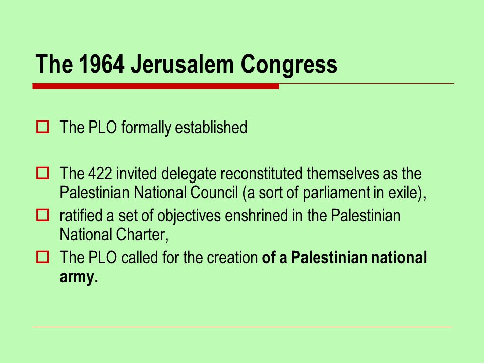 The 1964 Jerusalem Congress  The PLO formally established  The 422 invited delegate reconstituted themselves as the Palestinian National Council (a sort of parliament in exile),  ratified a set of objectives enshrined in the Palestinian National Charter,  The PLO called for the creation of a Palestinian national army.