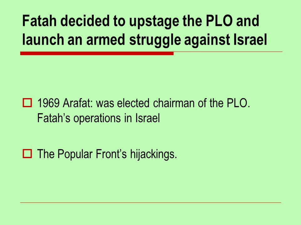 Fatah decided to upstage the PLO and launch an armed struggle against Israel  1969 Arafat: was elected chairman of the PLO.
