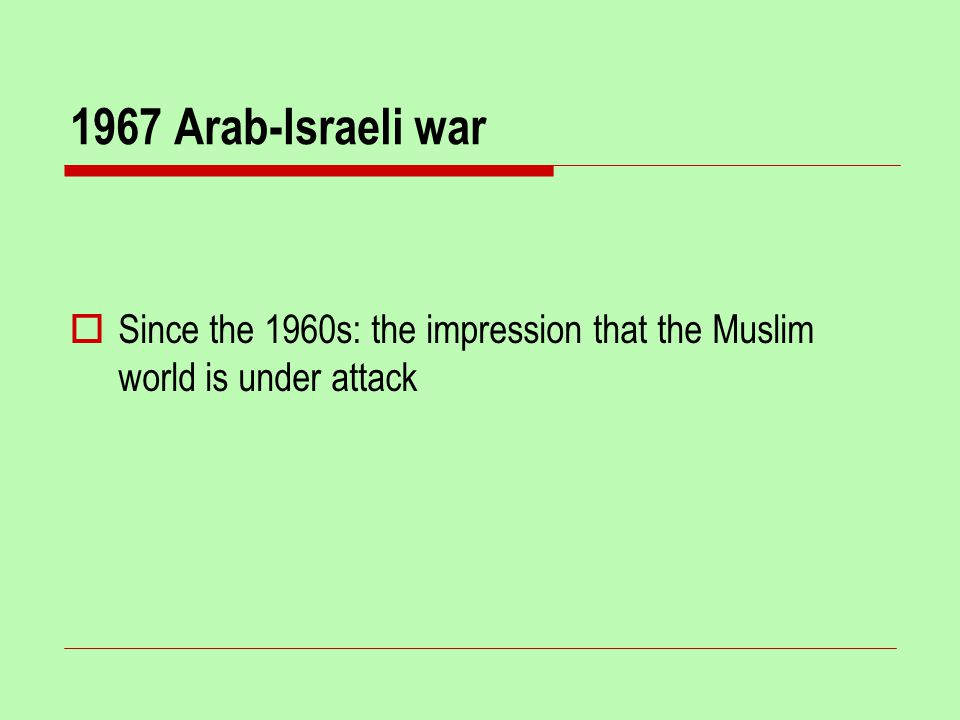 1967 Arab-Israeli war  Since the 1960s: the impression that the Muslim world is under attack