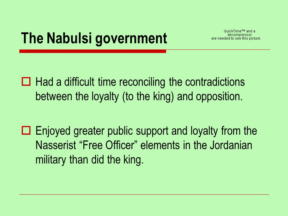 The Nabulsi government  Had a difficult time reconciling the contradictions between the loyalty (to the king) and opposition.