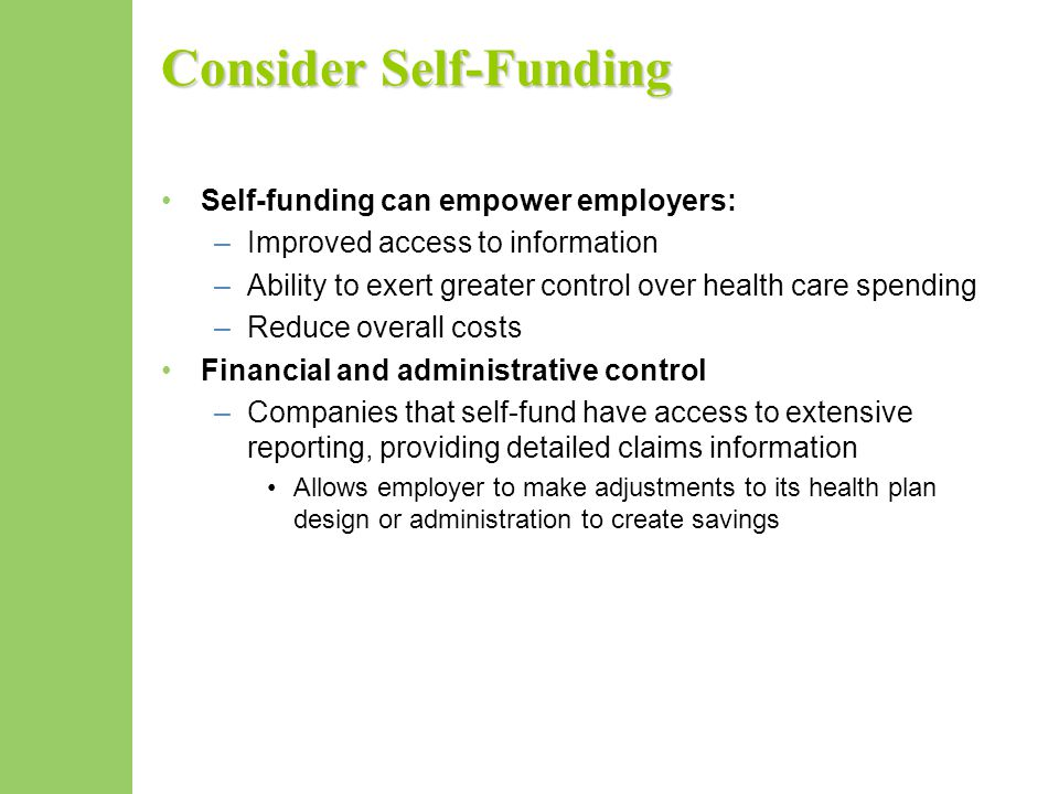 Consider Self-Funding Self-funding can empower employers: –Improved access to information –Ability to exert greater control over health care spending