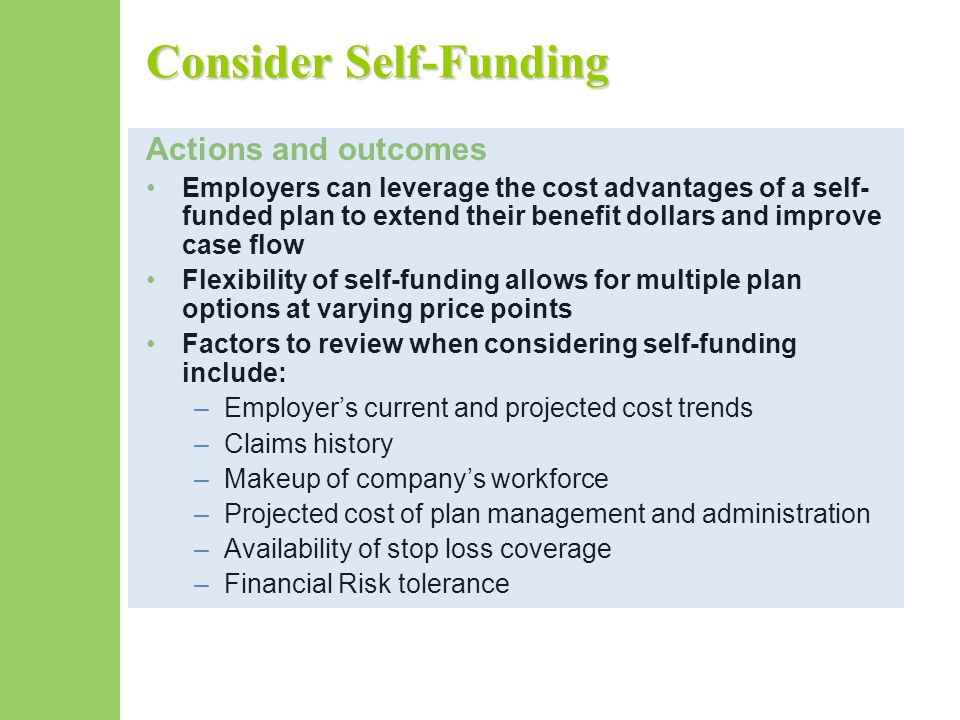 Consider Self-Funding Actions and outcomes Employers can leverage the cost advantages of a self- funded plan to extend their benefit dollars and impro