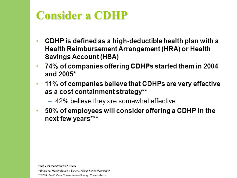 Consider a CDHP CDHP is defined as a high-deductible health plan with a Health Reimbursement Arrangement (HRA) or Health Savings Account (HSA) 74% of companies offering CDHPs started them in 2004 and 2005* 11% of companies believe that CDHPs are very effective as a cost containment strategy** –42% believe they are somewhat effective 50% of employees will consider offering a CDHP in the next few years*** *Aon Corporation News Release **Employer Health Benefits Survey, Kaiser Family Foundation ***2004 Health Care Consumerism Survey, Towers Perrin