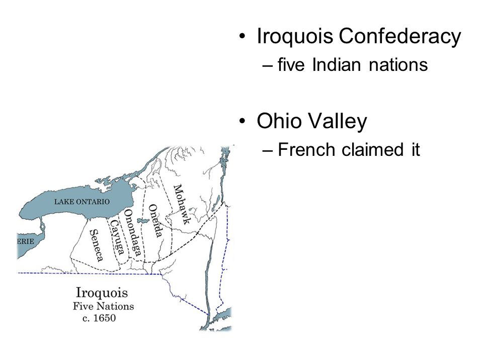 Iroquois Confederacy –five Indian nations Ohio Valley –French claimed it