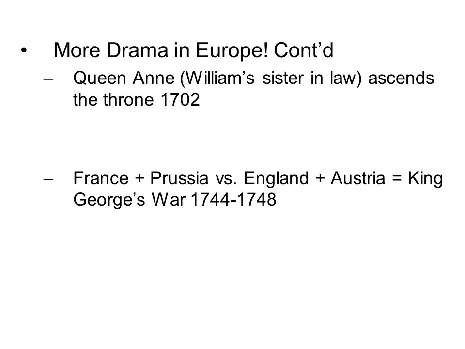 More Drama in Europe! Cont'd –Queen Anne (William's sister in law) ascends the throne 1702 –France + Prussia vs. England + Austria = King George's War