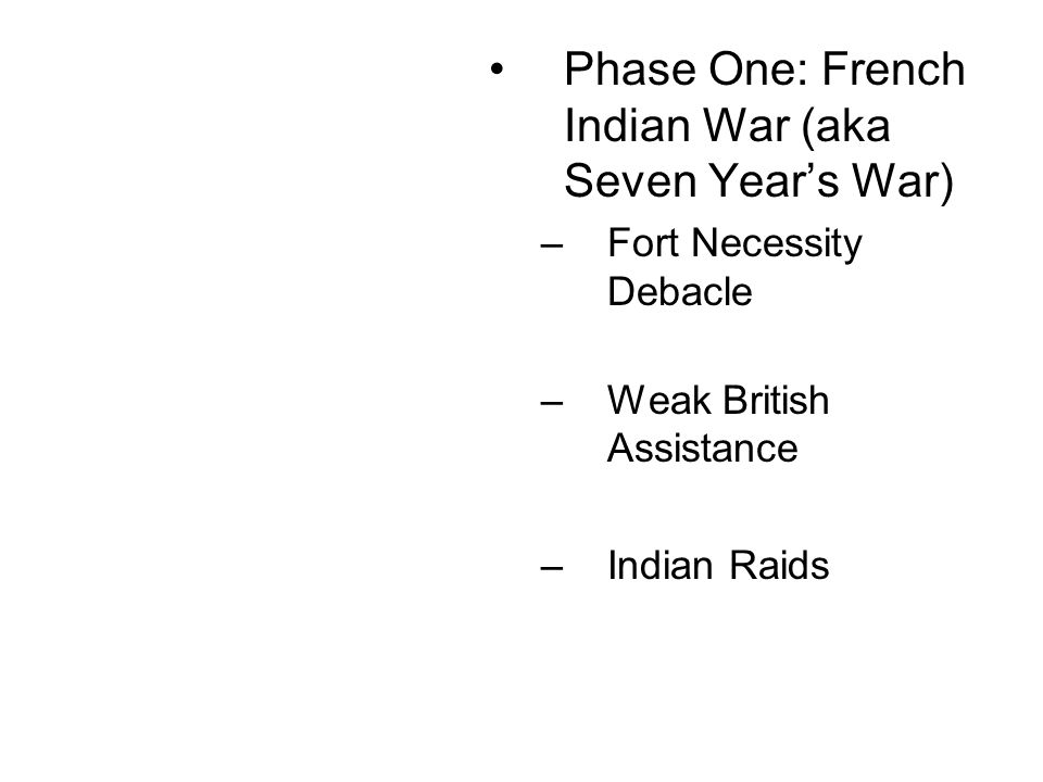 Phase One: French Indian War (aka Seven Year's War) –Fort Necessity Debacle –Weak British Assistance –Indian Raids