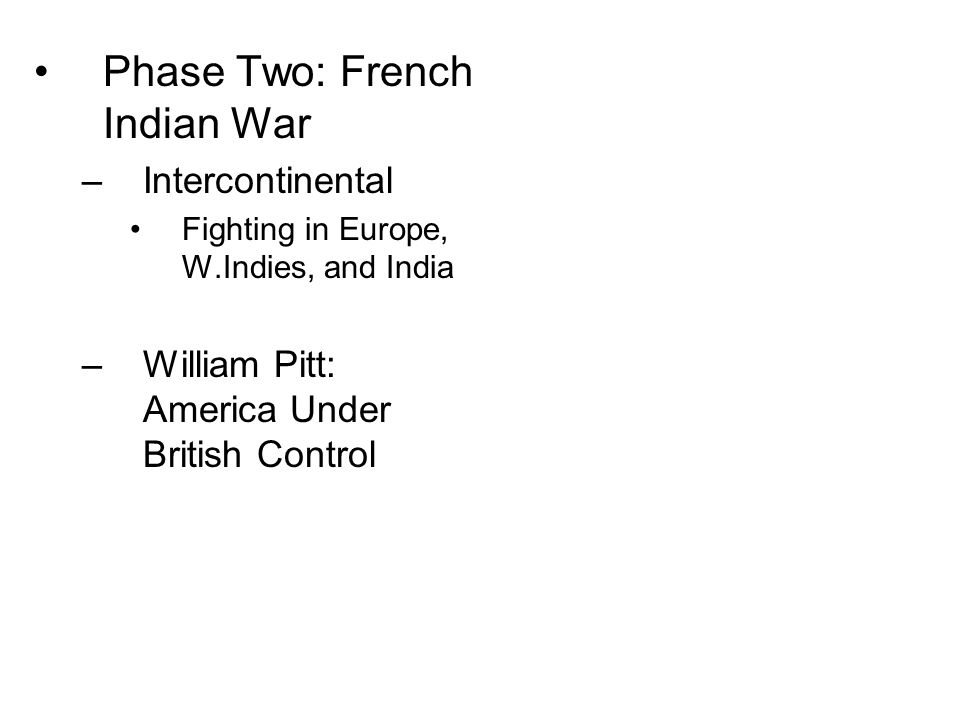 Phase Two: French Indian War –Intercontinental Fighting in Europe, W.Indies, and India –William Pitt: America Under British Control