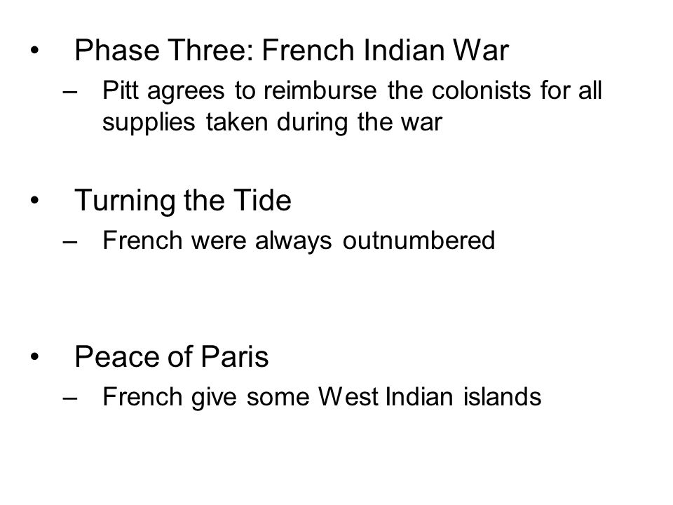 Phase Three: French Indian War –Pitt agrees to reimburse the colonists for all supplies taken during the war Turning the Tide –French were always outn