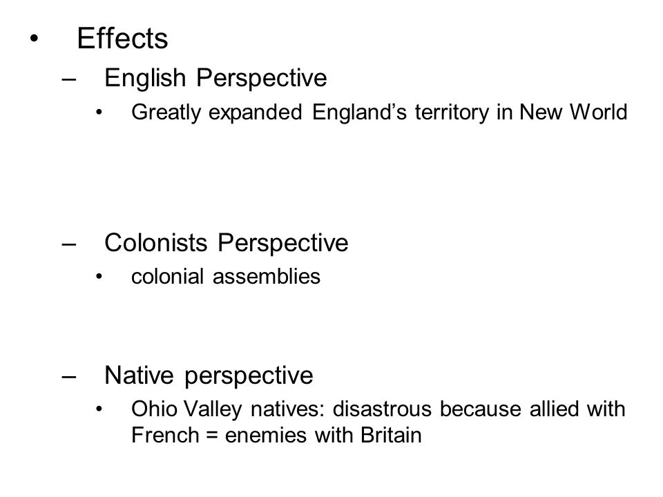 Effects –English Perspective Greatly expanded England's territory in New World –Colonists Perspective colonial assemblies –Native perspective Ohio Valley natives: disastrous because allied with French = enemies with Britain