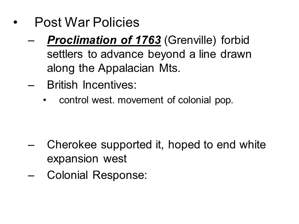 Post War Policies –Proclimation of 1763 (Grenville) forbid settlers to advance beyond a line drawn along the Appalacian Mts. –British Incentives: cont