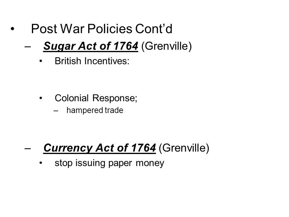 Post War Policies Cont'd –Sugar Act of 1764 (Grenville) British Incentives: Colonial Response; –hampered trade –Currency Act of 1764 (Grenville) stop
