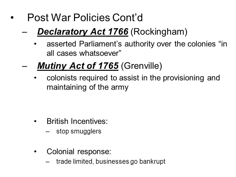 "Post War Policies Cont'd –Declaratory Act 1766 (Rockingham) asserted Parliament's authority over the colonies ""in all cases whatsoever"" –Mutiny Act of"