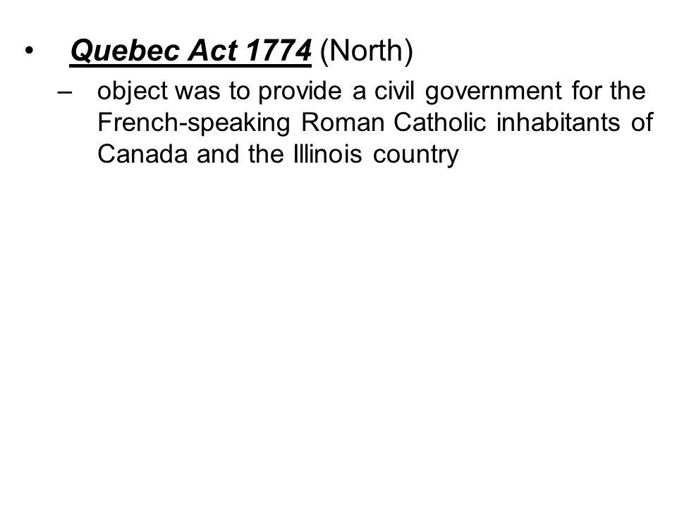 Quebec Act 1774 (North) –object was to provide a civil government for the French-speaking Roman Catholic inhabitants of Canada and the Illinois country