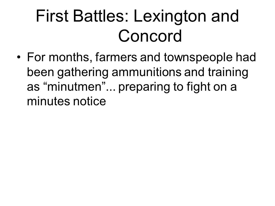"First Battles: Lexington and Concord For months, farmers and townspeople had been gathering ammunitions and training as ""minutmen""... preparing to fig"
