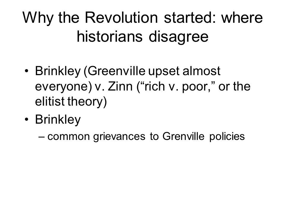 "Why the Revolution started: where historians disagree Brinkley (Greenville upset almost everyone) v. Zinn (""rich v. poor,"" or the elitist theory) Brin"