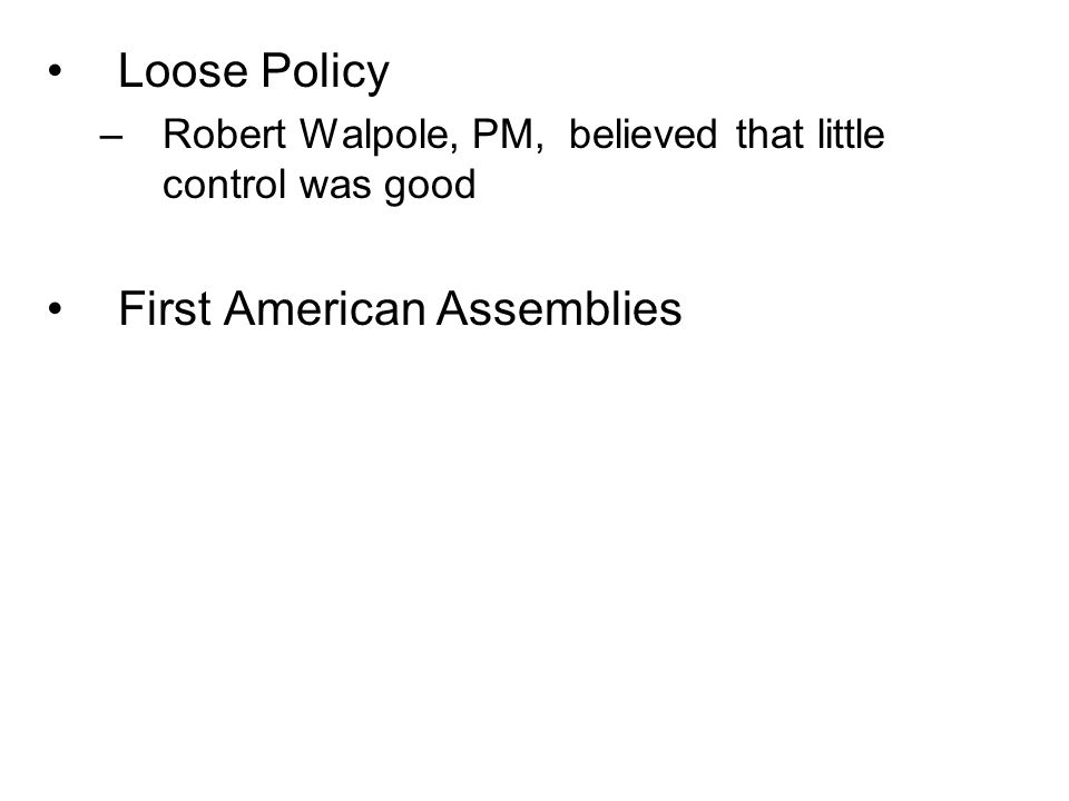 Loose Policy –Robert Walpole, PM, believed that little control was good First American Assemblies