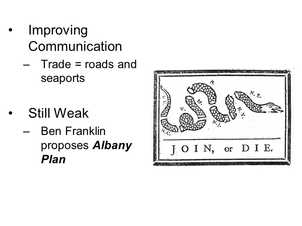 Improving Communication –Trade = roads and seaports Still Weak –Ben Franklin proposes Albany Plan
