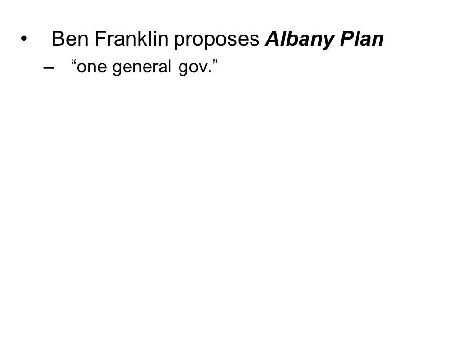 Ben Franklin proposes Albany Plan – one general gov.