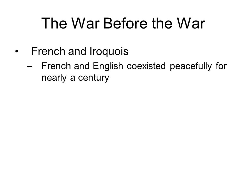 The War Before the War French and Iroquois –French and English coexisted peacefully for nearly a century