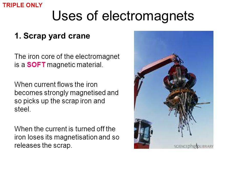 Uses of electromagnets 1. Scrap yard crane The iron core of the electromagnet is a SOFT magnetic material. When current flows the iron becomes strongl