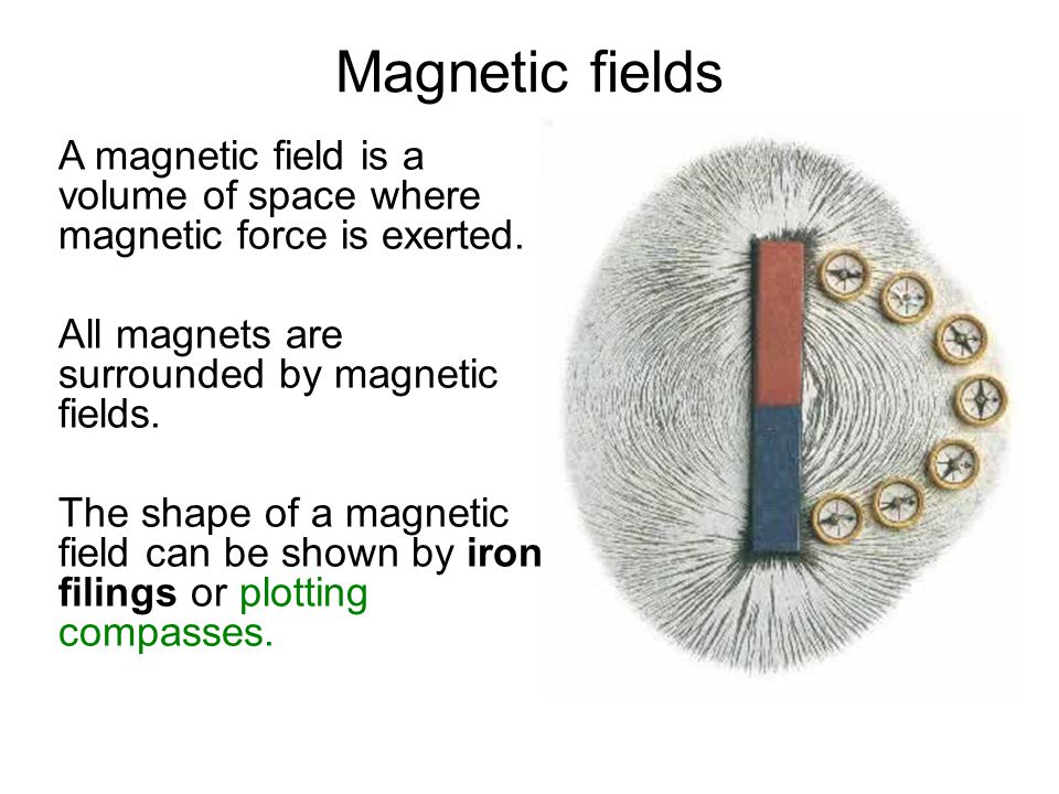 Magnetic fields A magnetic field is a volume of space where magnetic force is exerted. All magnets are surrounded by magnetic fields. The shape of a m