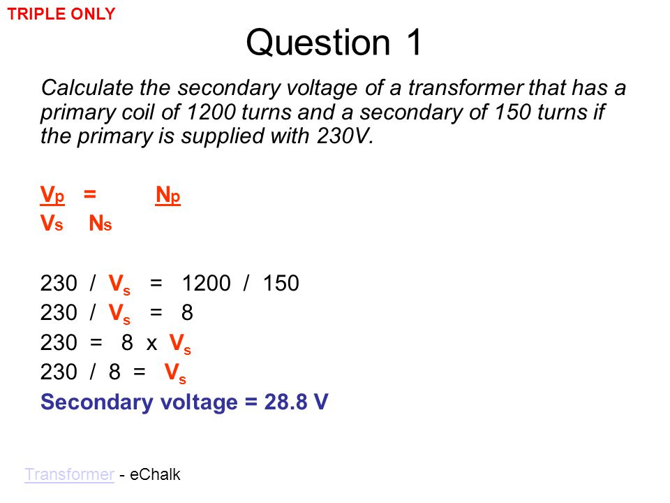 Question 1 Calculate the secondary voltage of a transformer that has a primary coil of 1200 turns and a secondary of 150 turns if the primary is suppl