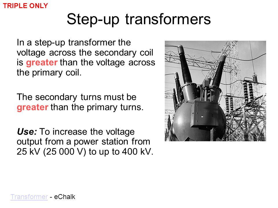 Step-up transformers In a step-up transformer the voltage across the secondary coil is greater than the voltage across the primary coil. The secondary