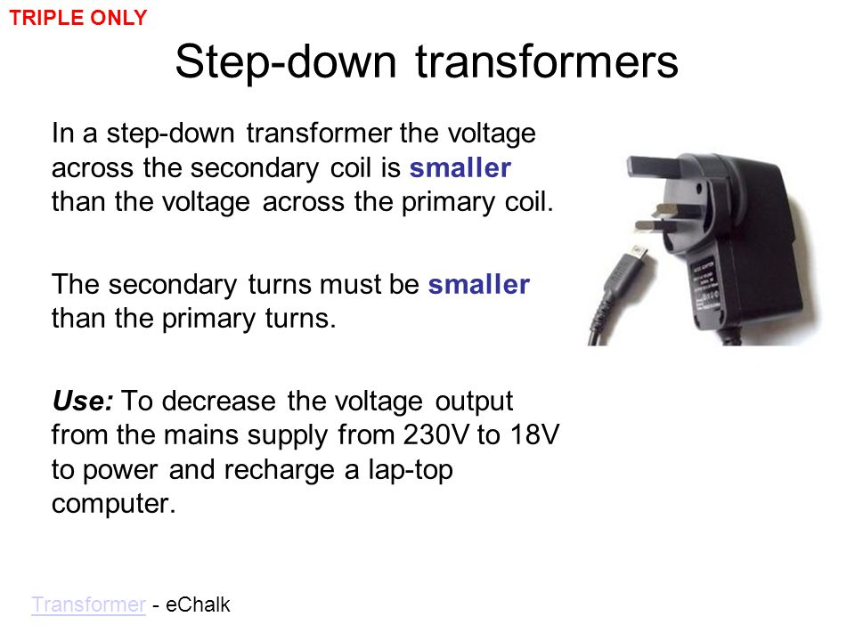 Step-down transformers In a step-down transformer the voltage across the secondary coil is smaller than the voltage across the primary coil. The secon