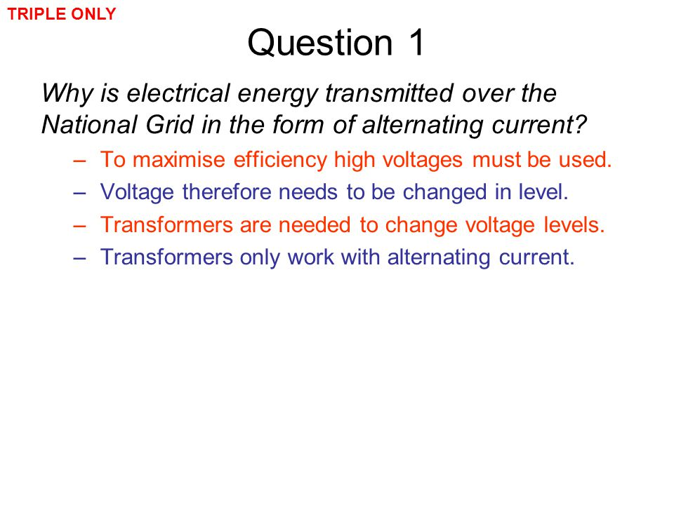Question 1 Why is electrical energy transmitted over the National Grid in the form of alternating current? –To maximise efficiency high voltages must