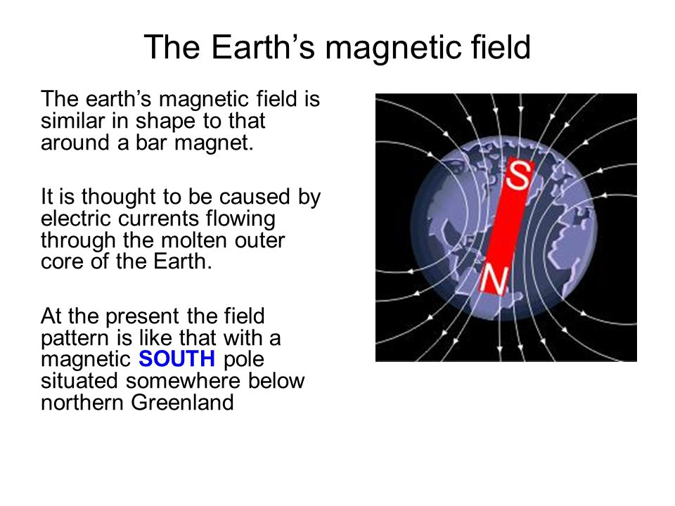The Earth's magnetic field The earth's magnetic field is similar in shape to that around a bar magnet. It is thought to be caused by electric currents